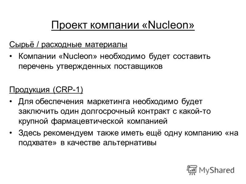 Проект компании «Nucleon» Сырьё / расходные материалы Компании «Nucleon» необходимо будет составить перечень утвержденных поставщиков Продукция (CRP-1) Для обеспечения маркетинга необходимо будет заключить один долгосрочный контракт с какой-то крупно