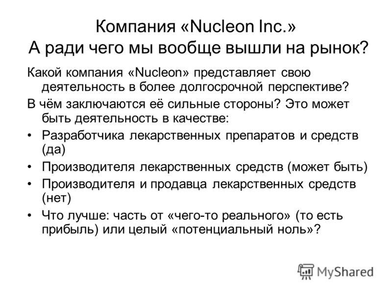 Компания «Nucleon Inc.» А ради чего мы вообще вышли на рынок? Какой компания «Nucleon» представляет свою деятельность в более долгосрочной перспективе? В чём заключаются её сильные стороны? Это может быть деятельность в качестве: Разработчика лекарст