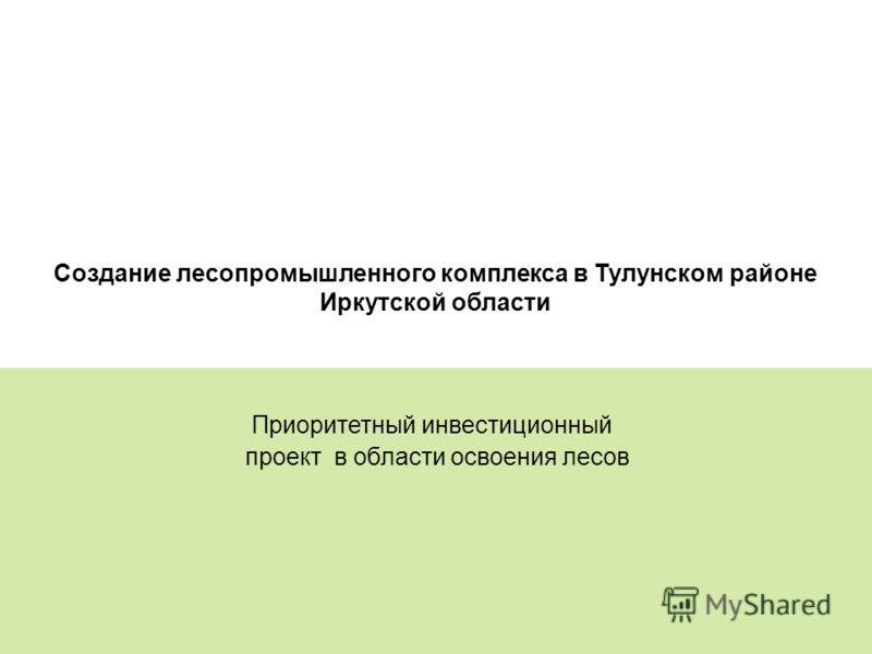 17 Создание лесопромышленного комплекса в Тулунском районе Иркутской области Приоритетный инвестиционный проект в области освоения лесов