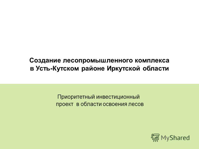 25 Создание лесопромышленного комплекса в Усть-Кутском районе Иркутской области Приоритетный инвестиционный проект в области освоения лесов