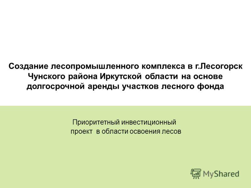 33 Создание лесопромышленного комплекса в г.Лесогорск Чунского района Иркутской области на основе долгосрочной аренды участков лесного фонда Приоритетный инвестиционный проект в области освоения лесов