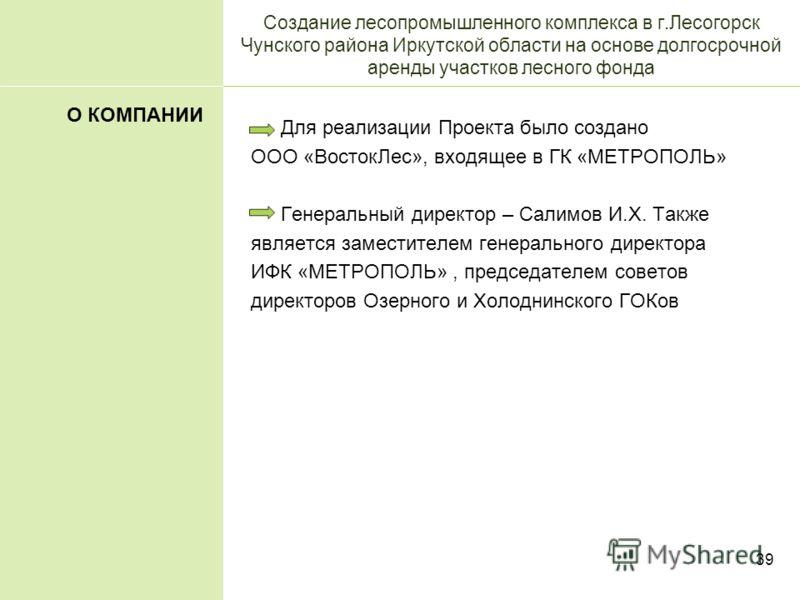 39 Создание лесопромышленного комплекса в г.Лесогорск Чунского района Иркутской области на основе долгосрочной аренды участков лесного фонда Для реализации Проекта было создано ООО «ВостокЛес», входящее в ГК «МЕТРОПОЛЬ» Генеральный директор – Салимов