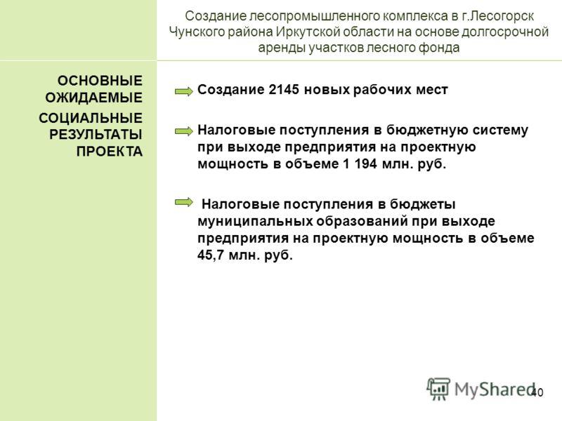 40 Создание лесопромышленного комплекса в г.Лесогорск Чунского района Иркутской области на основе долгосрочной аренды участков лесного фонда Создание 2145 новых рабочих мест Налоговые поступления в бюджетную систему при выходе предприятия на проектну