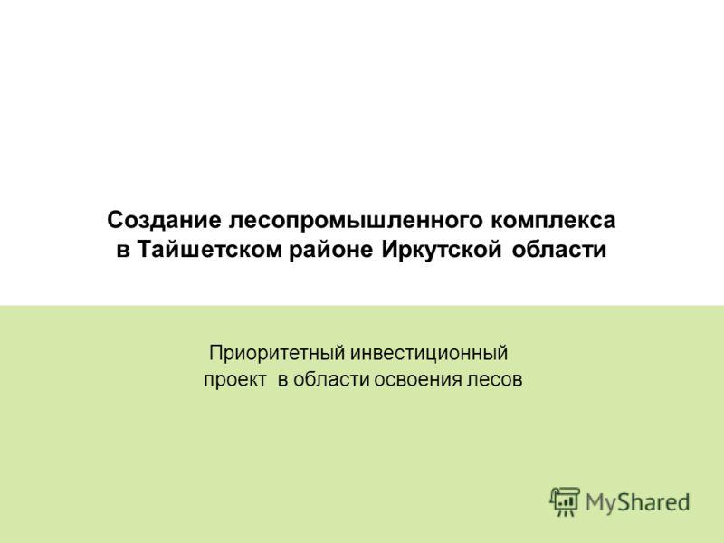 9 Создание лесопромышленного комплекса в Тайшетском районе Иркутской области Приоритетный инвестиционный проект в области освоения лесов