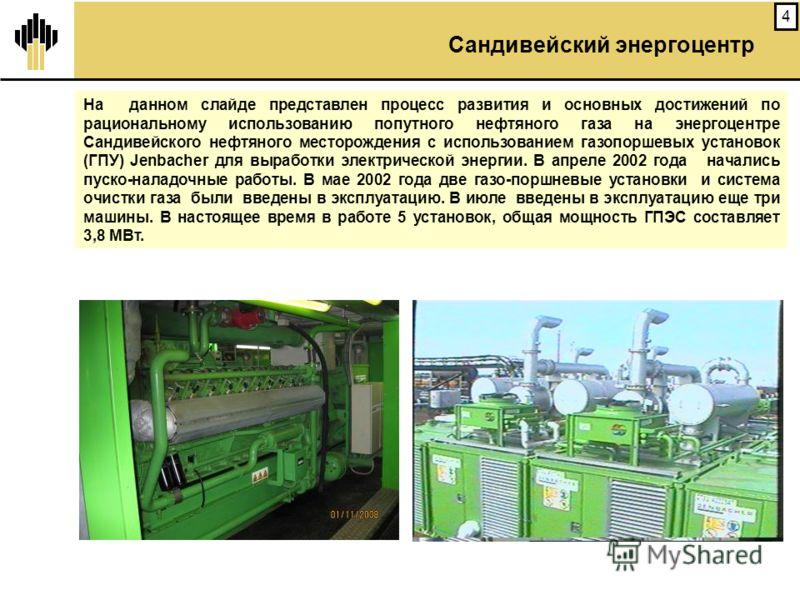 4 На данном слайде представлен процесс развития и основных достижений по рациональному использованию попутного нефтяного газа на энергоцентре Сандивейского нефтяного месторождения с использованием газопоршевых установок (ГПУ) Jenbacher для выработки