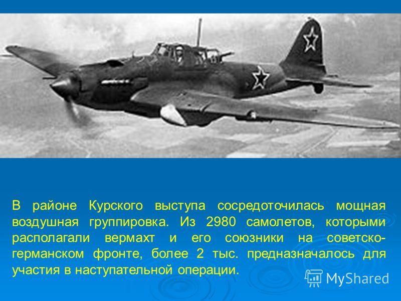 В районе Курского выступа сосредоточилась мощная воздушная группировка. Из 2980 самолетов, которыми располагали вермахт и его союзники на советско- германском фронте, более 2 тыс. предназначалось для участия в наступательной операции.