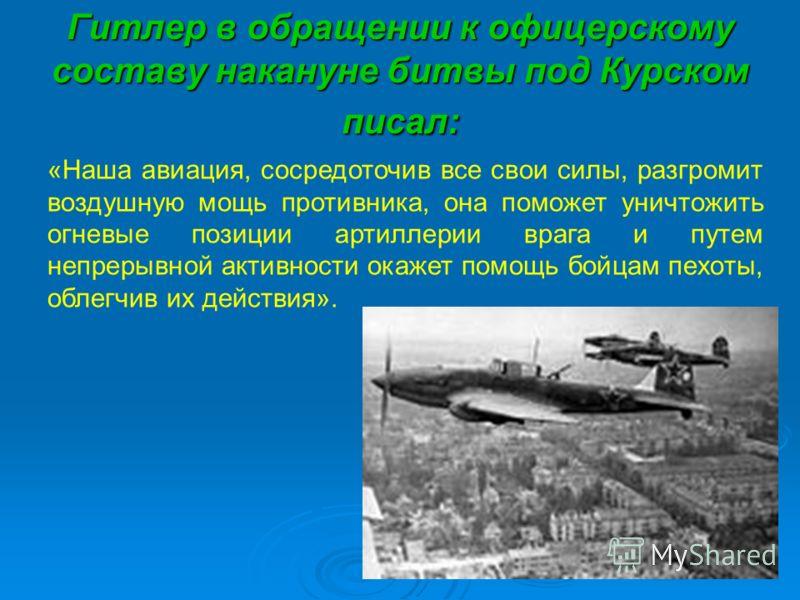 Гитлер в обращении к офицерскому составу накануне битвы под Курском писал: «Наша авиация, сосредоточив все свои силы, разгромит воздушную мощь противника, она поможет уничтожить огневые позиции артиллерии врага и путем непрерывной активности окажет п