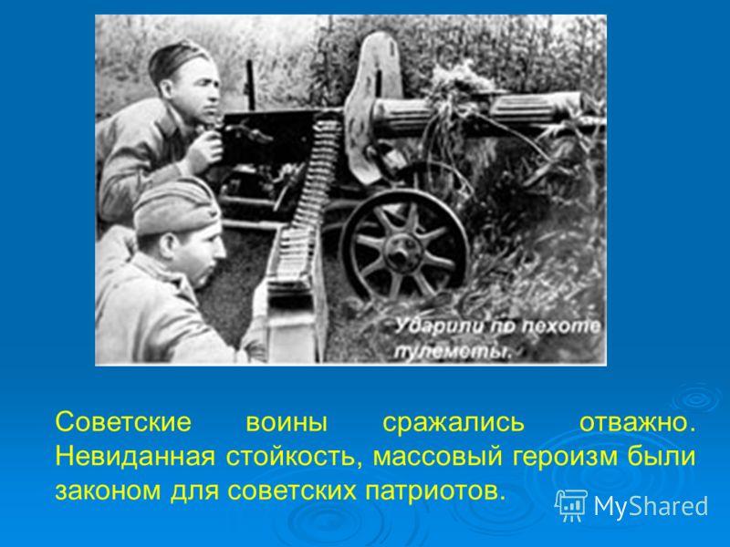 Советские воины сражались отважно. Невиданная стойкость, массовый героизм были законом для советских патриотов.