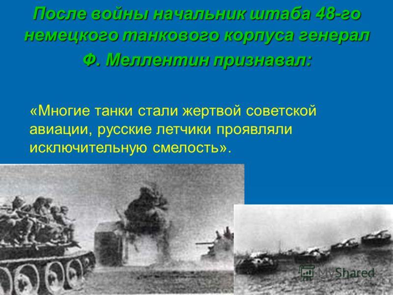 После войны начальник штаба 48-го немецкого танкового корпуса генерал Ф. Меллентин признавал: «Многие танки стали жертвой советской авиации, русские летчики проявляли исключительную смелость».