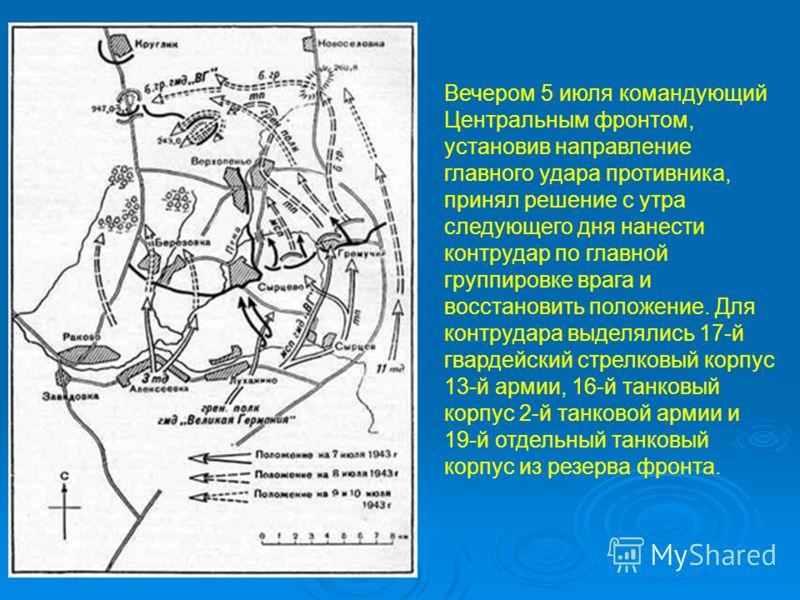 Вечером 5 июля командующий Центральным фронтом, установив направление главного удара противника, принял решение с утра следующего дня нанести контрудар по главной группировке врага и восстановить положение. Для контрудара выделялись 17-й гвардейский