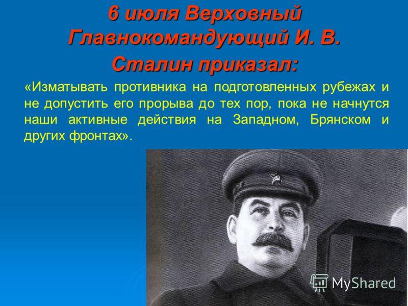 6 июля Верховный Главнокомандующий И. В. Сталин приказал: «Изматывать противника на подготовленных рубежах и не допустить его прорыва до тех пор, пока не начнутся наши активные действия на Западном, Брянском и других фронтах».