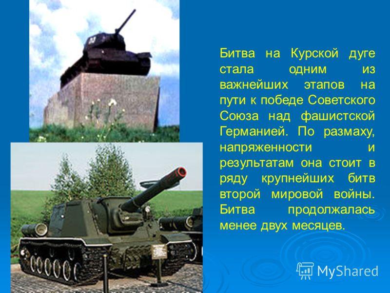 Битва на Курской дуге стала одним из важнейших этапов на пути к победе Советского Союза над фашистской Германией. По размаху, напряженности и результатам она стоит в ряду крупнейших битв второй мировой войны. Битва продолжалась менее двух месяцев.