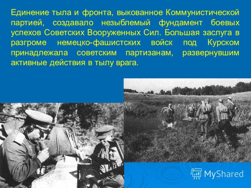 Единение тыла и фронта, выкованное Коммунистической партией, создавало незыблемый фундамент боевых успехов Советских Вооруженных Сил. Большая заслуга в разгроме немецко-фашистских войск под Курском принадлежала советским партизанам, развернувшим акти