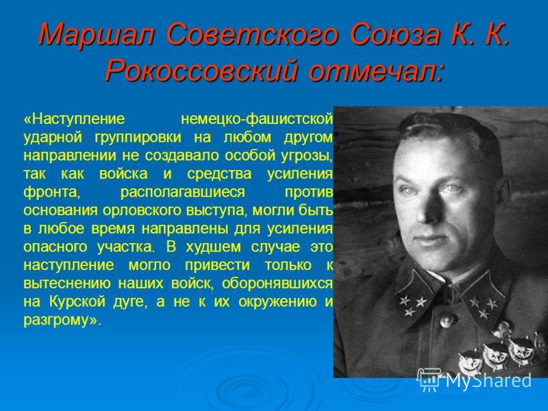 Маршал Советского Союза К. К. Рокоссовский отмечал: «Наступление немецко-фашистской ударной группировки на любом другом направлении не создавало особой угрозы, так как войска и средства усиления фронта, располагавшиеся против основания орловского выс