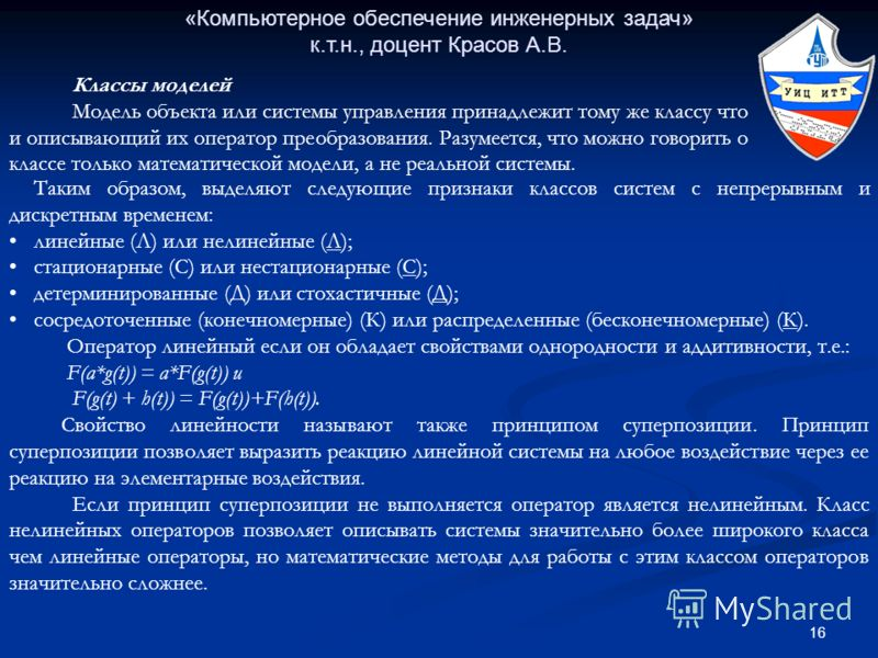 16 «Компьютерное обеспечение инженерных задач» к.т.н., доцент Красов А.В. Таким образом, выделяют следующие признаки классов систем с непрерывным и дискретным временем: линейные (Л) или нелинейные (Л); стационарные (С) или нестационарные (С); детерми