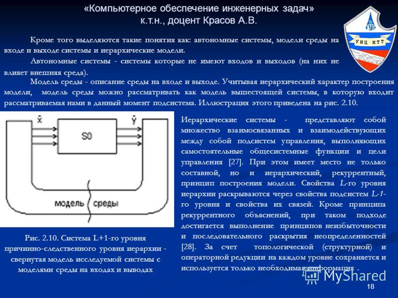 18 «Компьютерное обеспечение инженерных задач» к.т.н., доцент Красов А.В. Кроме того выделяются такие понятия как: автономные системы, модели среды на входе и выходе системы и иерархические модели. Автономные системы - системы которые не имеют входов