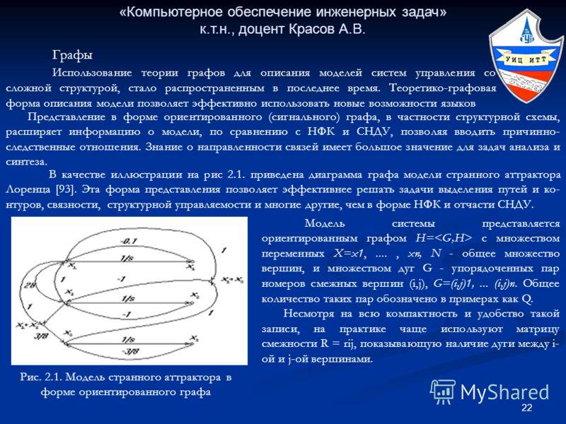 22 «Компьютерное обеспечение инженерных задач» к.т.н., доцент Красов А.В. Графы Использование теории графов для описания моделей систем управления со сложной структурой, стало распространенным в последнее время. Теоретико-графовая форма описания моде