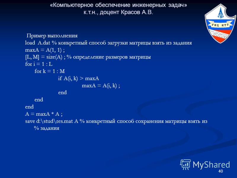 40 «Компьютерное обеспечение инженерных задач» к.т.н., доцент Красов А.В. Пример выполнения load A.dat % конкретный способ загрузки матрицы взять из задания maxA = A(1, 1) ; [L, M] = size(A) ; % определение размеров матрицы for i = 1 : L for k = 1 :