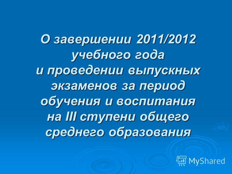 О завершении 2011/2012 учебного года и проведении выпускных экзаменов за период обучения и воспитания на III ступени общего среднего образования