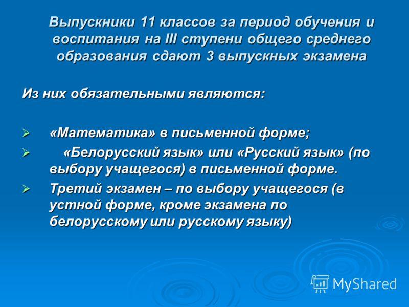Выпускники 11 классов за период обучения и воспитания на III ступени общего среднего образования сдают 3 выпускных экзамена Из них обязательными являются: «Математика» в письменной форме; «Математика» в письменной форме; «Белорусский язык» или «Русск