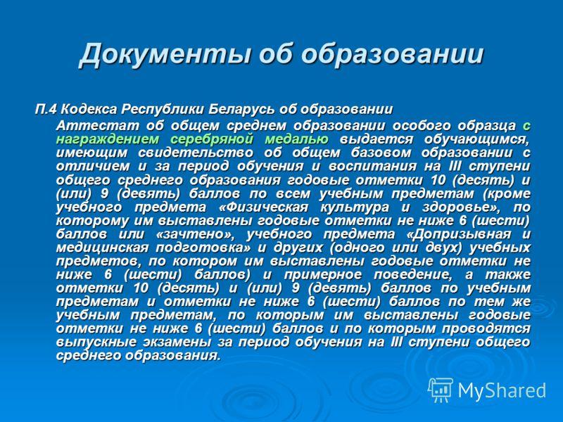 Документы об образовании П.4 Кодекса Республики Беларусь об образовании Аттестат об общем среднем образовании особого образца с награждением серебряной медалью выдается обучающимся, имеющим свидетельство об общем базовом образовании с отличием и за п