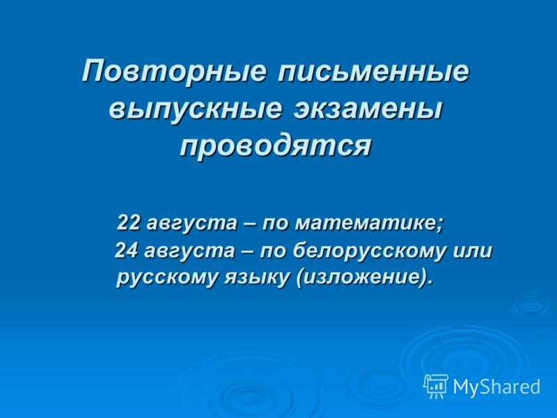 Повторные письменные выпускные экзамены проводятся 22 августа – по математике; 24 августа – по белорусскому или русскому языку (изложение).
