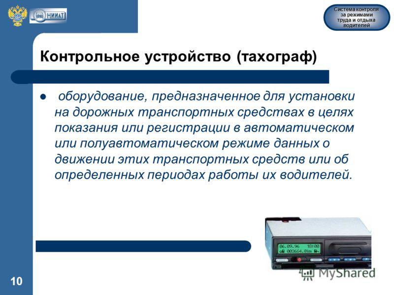 Система контроля за режимами труда и отдыха водителей 10 Контрольное устройство (тахограф) оборудование, предназначенное для установки на дорожных транспортных средствах в целях показания или регистрации в автоматическом или полуавтоматическом режиме