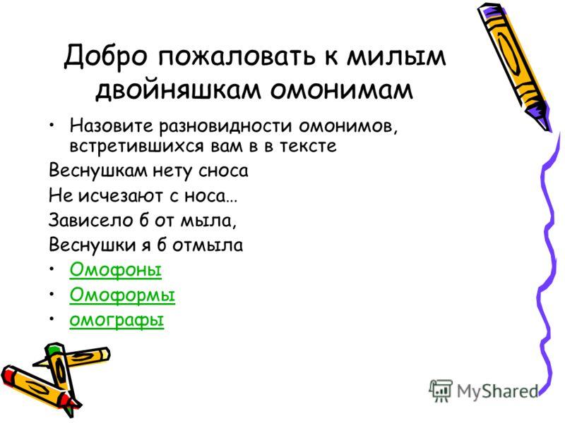 Добро пожаловать к милым двойняшкам омонимам Назовите разновидности омонимов, встретившихся вам в в тексте Веснушкам нету сноса Не исчезают с носа… Зависело б от мыла, Веснушки я б отмыла Омофоны Омоформы омографы