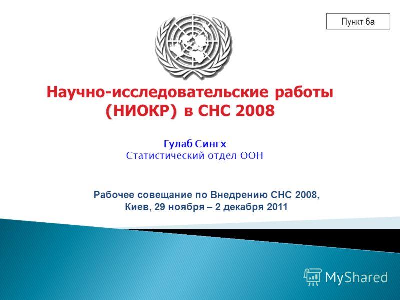 Гулаб Сингх Статистический отдел ООН () Научно-исследовательские работы ( НИОКР ) в СНС 2008 Рабочее совещание по Внедрению СНС 2008, Киев, 29 ноября – 2 декабря 2011 Пункт 6a