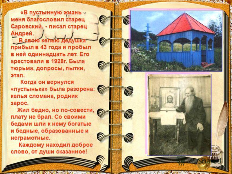 «В пустынную жизнь меня благословил старец Саровский, - писал старец Андрей. «В пустынную жизнь меня благословил старец Саровский, - писал старец Андрей. В свою келью дедушка прибыл в 43 года и пробыл в ней одиннадцать лет. Его арестовали в 1928г. Бы