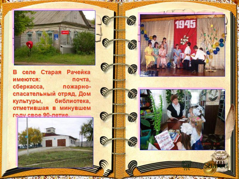 В селе Старая Рачейка имеются: почта, сберкасса, пожарно- спасательный отряд, Дом культуры, библиотека, отметившая в минувшем году свое 90-летие.