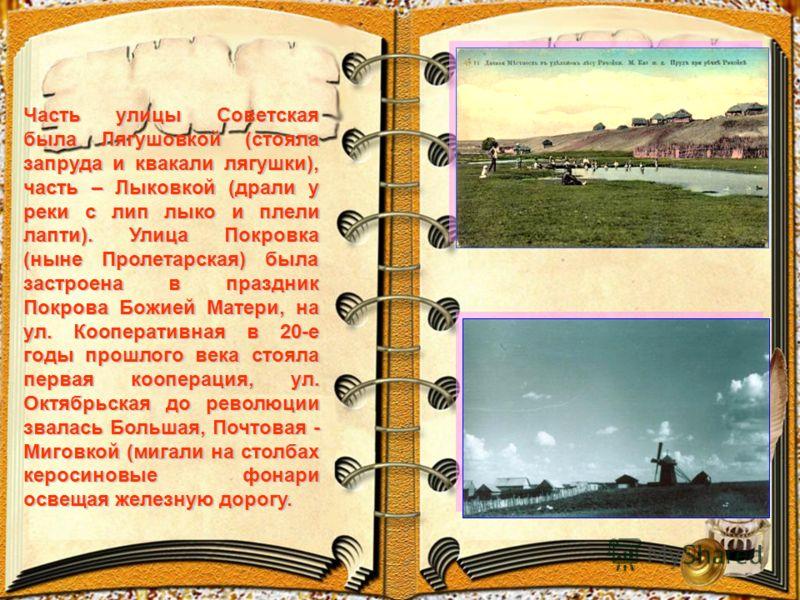 Часть улицы Советская была Лягушовкой (стояла запруда и квакали лягушки), часть – Лыковкой (драли у реки с лип лыко и плели лапти). Улица Покровка (ныне Пролетарская) была застроена в праздник Покрова Божией Матери, на ул. Кооперативная в 20-е годы п