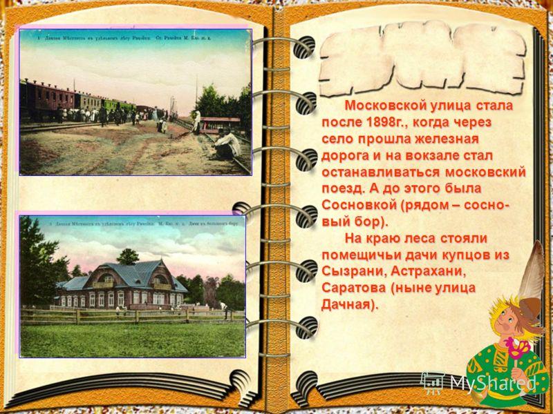 Московской улица стала после 1898г., когда через село прошла железная дорога и на вокзале стал останавливаться московский поезд. А до этого была Сосновкой (рядом – сосно- вый бор). Московской улица стала после 1898г., когда через село прошла железная