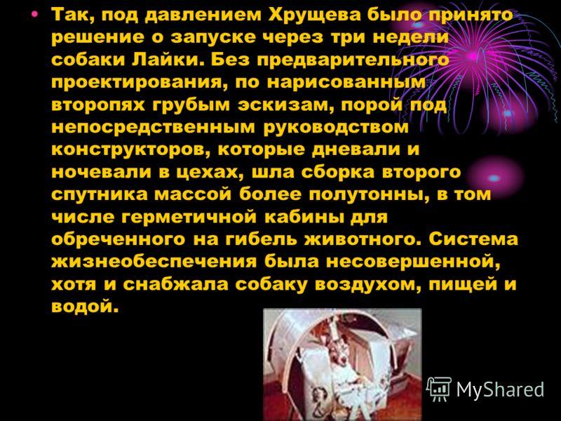 Так, под давлением Хрущева было принято решение о запуске через три недели собаки Лайки. Без предварительного проектирования, по нарисованным второпях грубым эскизам, порой под непосредственным руководством конструкторов, которые дневали и ночевали в