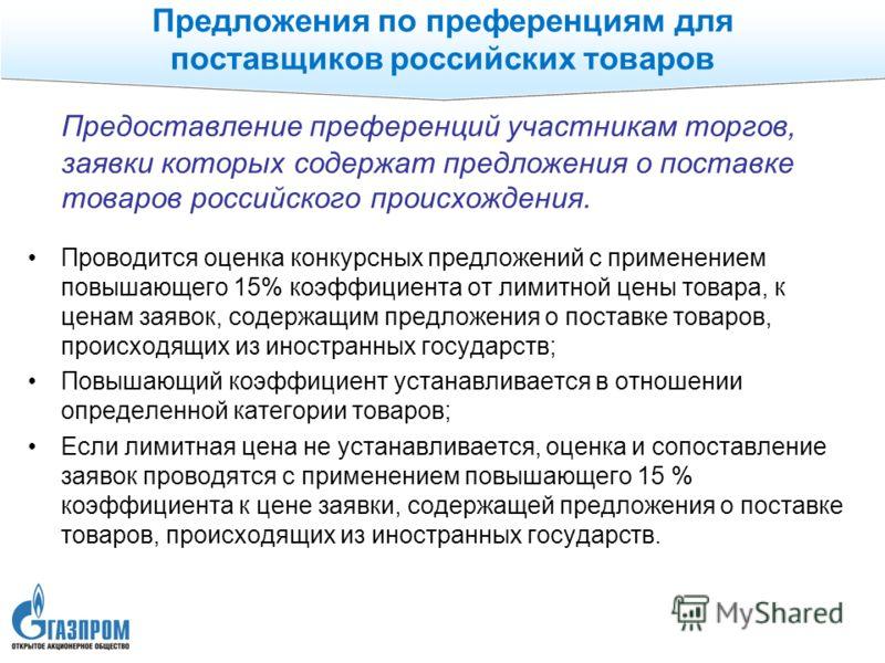Предоставление преференций участникам торгов, заявки которых содержат предложения о поставке товаров российского происхождения. Проводится оценка конкурсных предложений с применением повышающего 15% коэффициента от лимитной цены товара, к ценам заяво