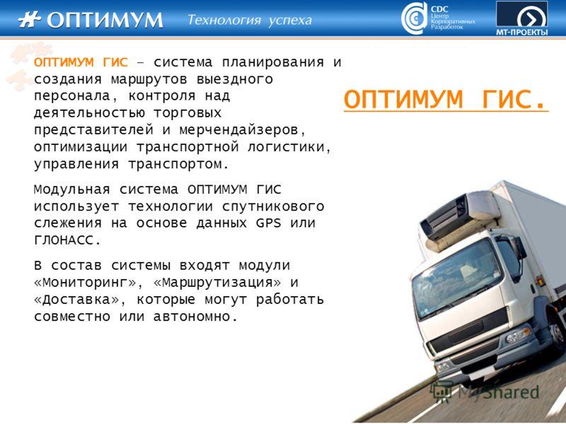 ОПТИМУМ ГИС – система планирования и создания маршрутов выездного персонала, контроля над деятельностью торговых представителей и мерчендайзеров, оптимизации транспортной логистики, управления транспортом. Модульная система ОПТИМУМ ГИС использует тех
