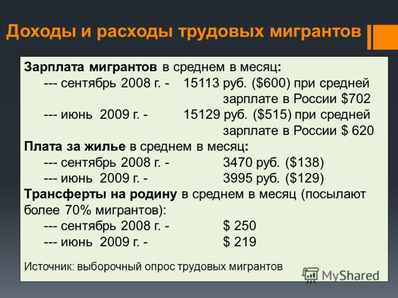 Зарплата мигрантов в среднем в месяц: --- сентябрь 2008 г. -15113 руб. ($600) при средней зарплате в России $702 --- июнь 2009 г. - 15129 руб. ($515) при средней зарплате в России $ 620 Плата за жилье в среднем в месяц: --- сентябрь 2008 г. - 3470 ру