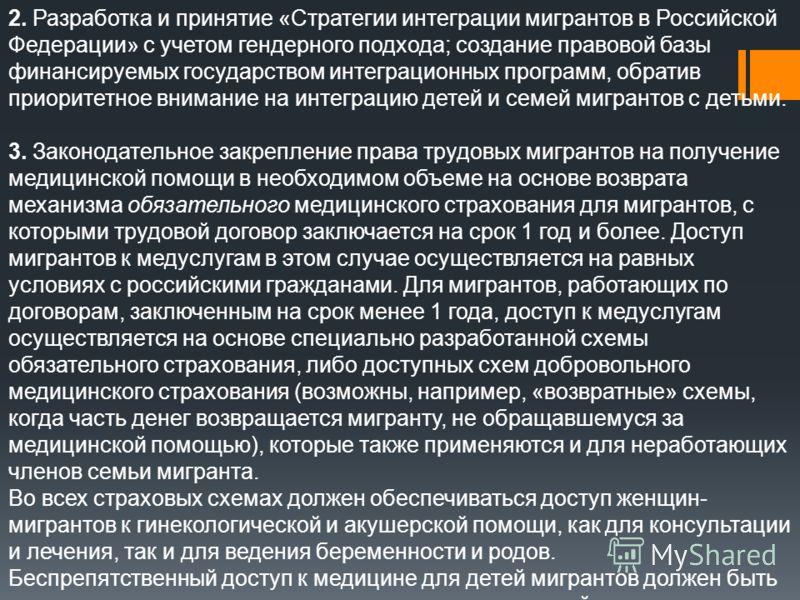 2. Разработка и принятие «Стратегии интеграции мигрантов в Российской Федерации» с учетом гендерного подхода; создание правовой базы финансируемых государством интеграционных программ, обратив приоритетное внимание на интеграцию детей и семей мигрант