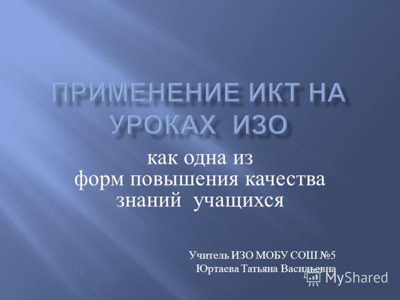 как одна из форм повышения качества знаний учащихся Учитель ИЗО МОБУ СОШ 5 Юртаева Татьяна Васильевна