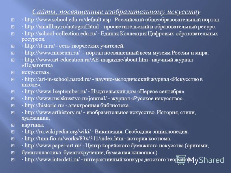 Сайты, посвященные изобразительному искусству http://www.school.edu.ru/default.asp - Российский общеобразовательный портал. http://smallbay.ru/autograf.html – просветительский и образовательный ресурс. http://school-collection.edu.ru/ - Единая Коллек