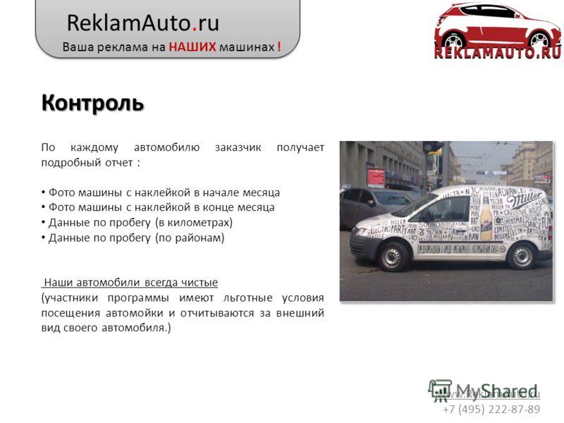 ReklamAuto.ru Ваша реклама на НАШИХ машинах ! www.ReklamAuto.ru +7 (495) 222-87-89 Контроль По каждому автомобилю заказчик получает подробный отчет : Фото машины с наклейкой в начале месяца Фото машины с наклейкой в конце месяца Данные по пробегу (в
