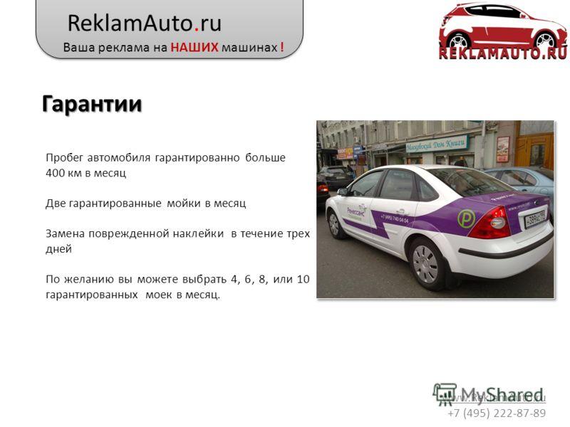 ReklamAuto.ru Ваша реклама на НАШИХ машинах ! www.ReklamAuto.ru +7 (495) 222-87-89 Гарантии Пробег автомобиля гарантированно больше 400 км в месяц Две гарантированные мойки в месяц Замена поврежденной наклейки в течение трех дней По желанию вы можете