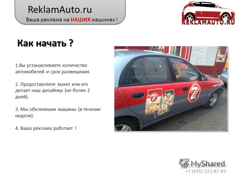 ReklamAuto.ru Ваша реклама на НАШИХ машинах ! www.ReklamAuto.ru +7 (495) 222-87-89 Как начать ? 1.Вы устанавливаете количество автомобилей и срок размещения. 2. Предоставляете макет или его делает наш дизайнер (не более 2 дней). 3. Мы обклеиваем маши
