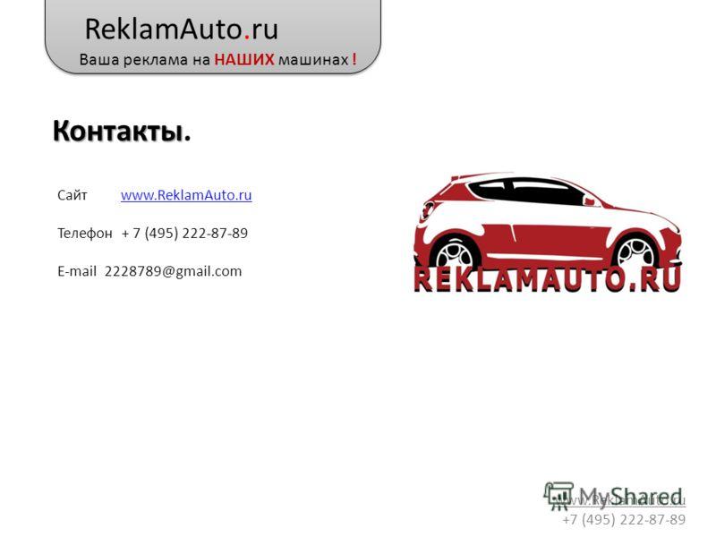 ReklamAuto.ru Ваша реклама на НАШИХ машинах ! www.ReklamAuto.ru +7 (495) 222-87-89 Контакты Контакты. Сайт www.ReklamAuto.ruwww.ReklamAuto.ru Телефон + 7 (495) 222-87-89 E-mail 2228789@gmail.com