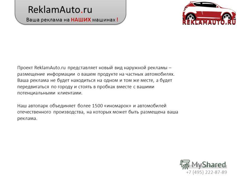 ReklamAuto.ru Ваша реклама на НАШИХ машинах ! www.ReklamAuto.ru +7 (495) 222-87-89 Проект ReklamAuto.ru представляет новый вид наружной рекламы – размещение информации о вашем продукте на частных автомобилях. Ваша реклама не будет находиться на одном