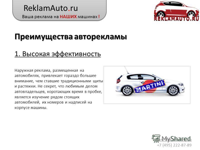ReklamAuto.ru Ваша реклама на НАШИХ машинах ! www.ReklamAuto.ru +7 (495) 222-87-89 1. Высокая эффективность Наружная реклама, размещенная на автомобилях, привлекает гораздо большее внимание, чем ставшие традиционными щиты и растяжки. Не секрет, что л