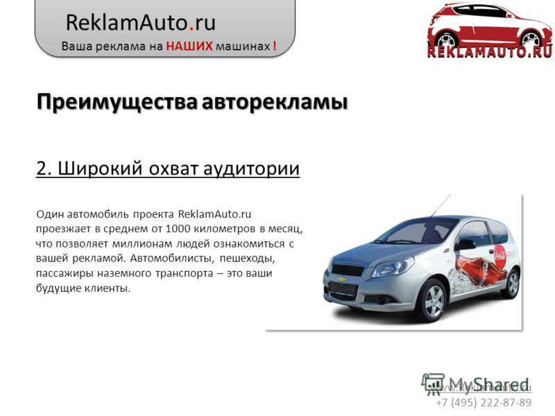 ReklamAuto.ru Ваша реклама на НАШИХ машинах ! www.ReklamAuto.ru +7 (495) 222-87-89 2. Широкий охват аудитории Один автомобиль проекта ReklamAuto.ru проезжает в среднем от 1000 километров в месяц, что позволяет миллионам людей ознакомиться с вашей рек