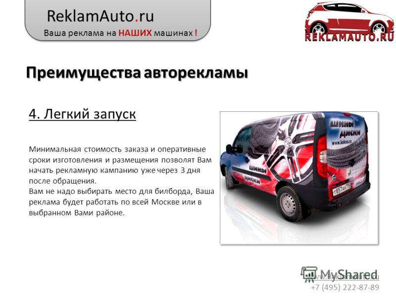 ReklamAuto.ru Ваша реклама на НАШИХ машинах ! www.ReklamAuto.ru +7 (495) 222-87-89 4. Легкий запуск Минимальная стоимость заказа и оперативные сроки изготовления и размещения позволят Вам начать рекламную кампанию уже через 3 дня после обращения. Вам