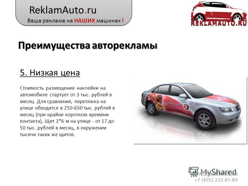 ReklamAuto.ru Ваша реклама на НАШИХ машинах ! www.ReklamAuto.ru +7 (495) 222-87-89 5. Низкая цена Стоимость размещения наклейки на автомобиле стартует от 3 тыс. рублей в месяц. Для сравнения, перетяжка на улице обходится в 250-650 тыс. рублей в месяц