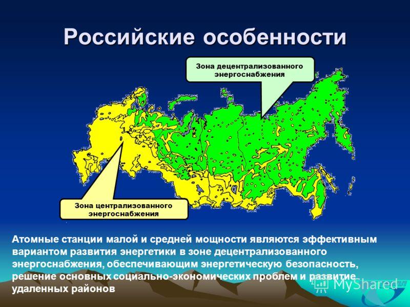 Российские особенности Зона централизованного энергоснабжения Зона децентрализованного энергоснабжения Атомные станции малой и средней мощности являются эффективным вариантом развития энергетики в зоне децентрализованного энергоснабжения, обеспечиваю